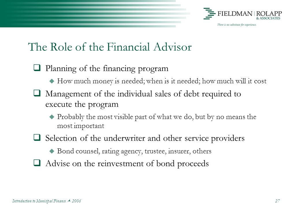 Introduction to Municipal Finance 2006 27 The Role of the Financial Advisor  Planning of the financing program  How much money is needed; when is it needed; how much will it cost  Management of the individual sales of debt required to execute the program  Probably the most visible part of what we do, but by no means the most important  Selection of the underwriter and other service providers  Bond counsel, rating agency, trustee, insurer, others  Advise on the reinvestment of bond proceeds