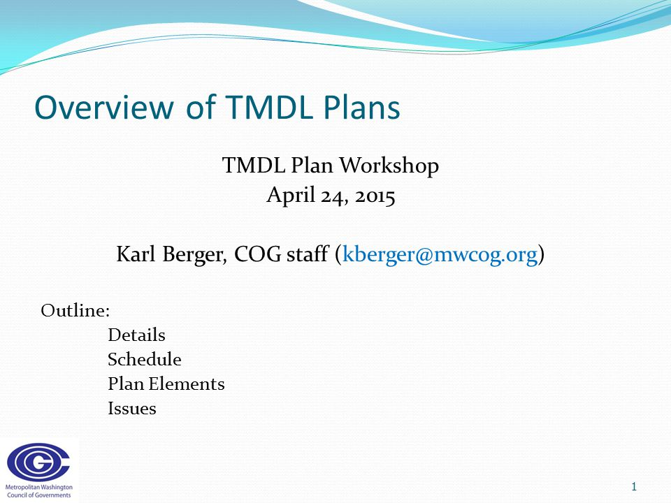 Overview of TMDL Plans TMDL Plan Workshop April 24, 2015 Karl Berger, COG staff (kberger@mwcog.org) Outline: Details Schedule Plan Elements Issues 1