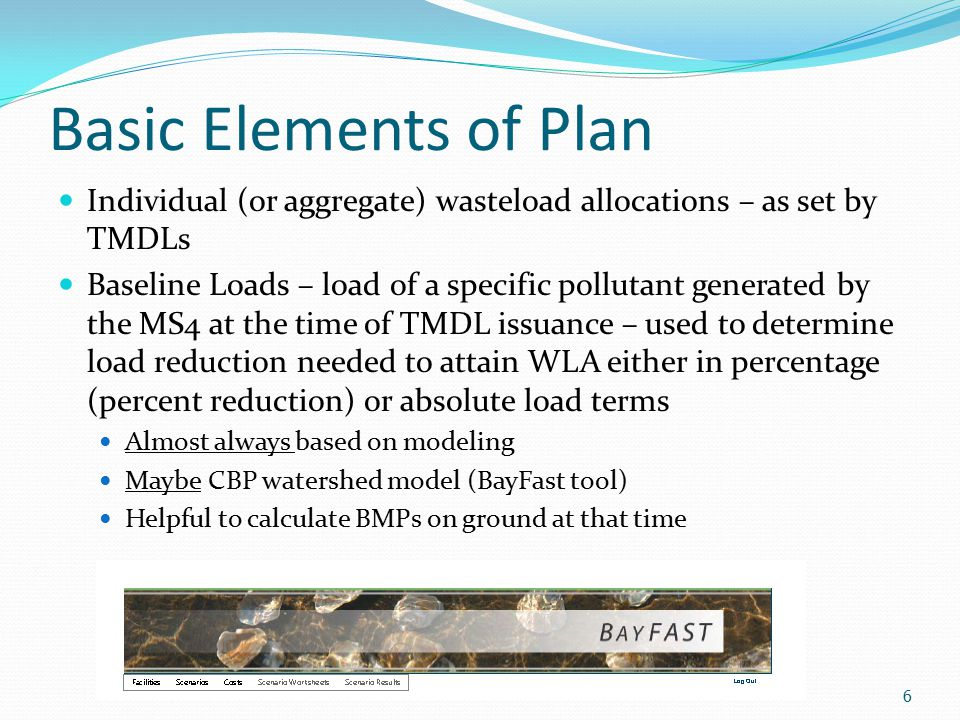 Basic Elements of Plan Individual (or aggregate) wasteload allocations – as set by TMDLs Baseline Loads – load of a specific pollutant generated by the MS4 at the time of TMDL issuance – used to determine load reduction needed to attain WLA either in percentage (percent reduction) or absolute load terms Almost always based on modeling Maybe CBP watershed model (BayFast tool) Helpful to calculate BMPs on ground at that time 6