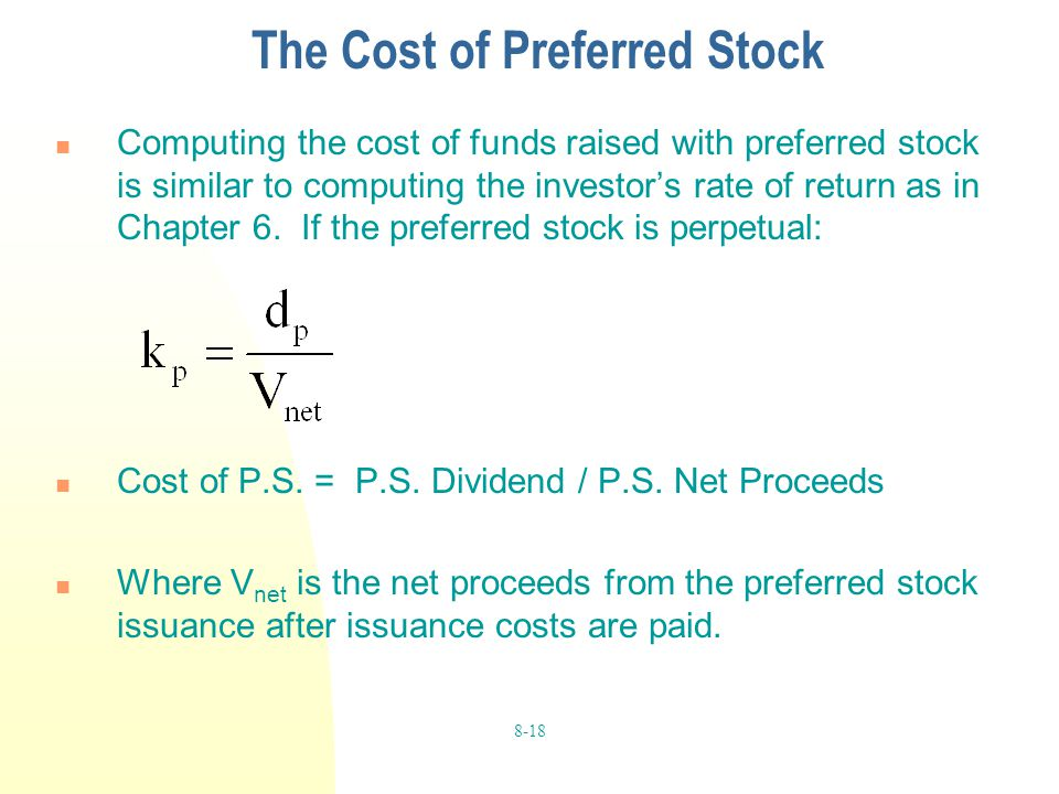 8-18 The Cost of Preferred Stock Computing the cost of funds raised with preferred stock is similar to computing the investor's rate of return as in C
