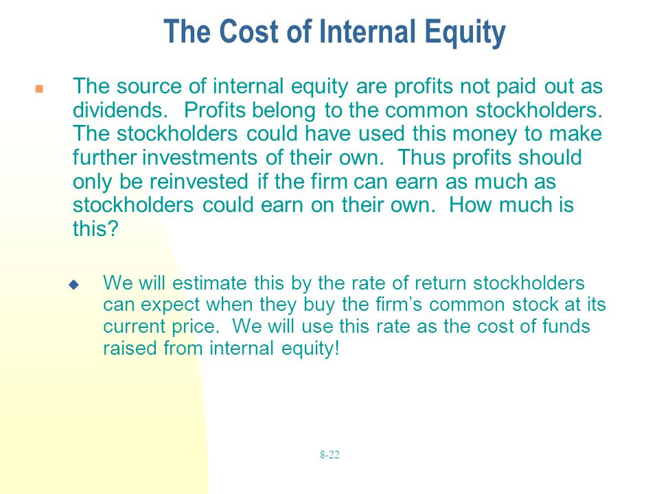 8-22 The Cost of Internal Equity The source of internal equity are profits not paid out as dividends. Profits belong to the common stockholders. The s