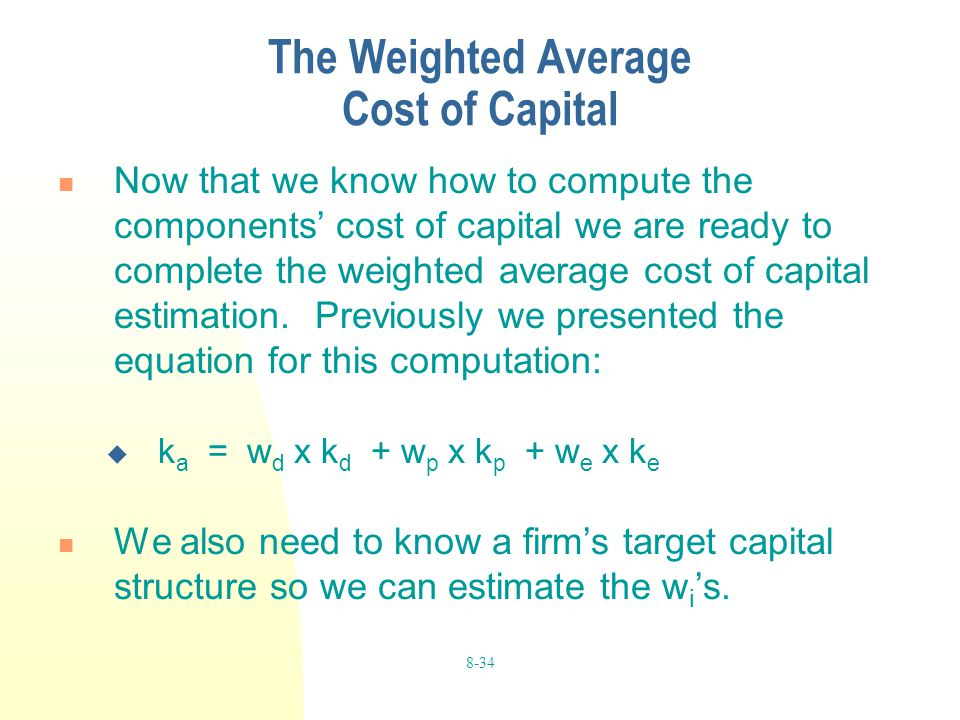 8-34 The Weighted Average Cost of Capital Now that we know how to compute the components' cost of capital we are ready to complete the weighted averag