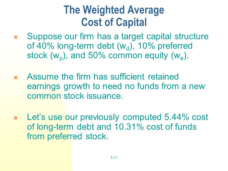8-35 The Weighted Average Cost of Capital Suppose our firm has a target capital structure of 40% long-term debt (w d ), 10% preferred stock (w p ), an