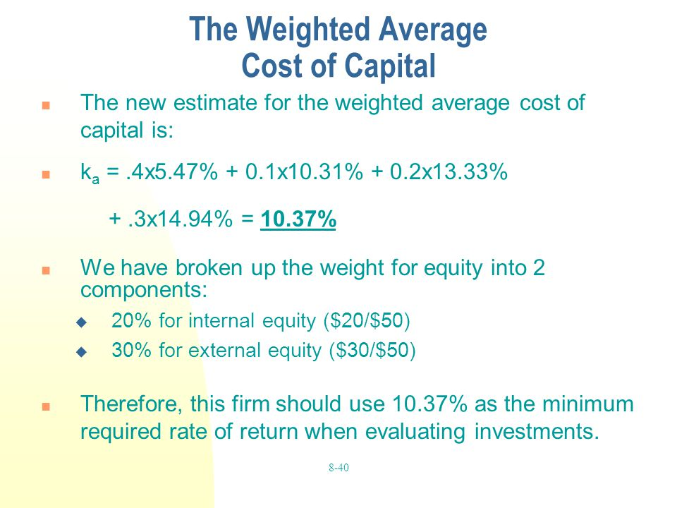 8-40 The Weighted Average Cost of Capital The new estimate for the weighted average cost of capital is: k a =.4x5.47% + 0.1x10.31% + 0.2x13.33% +.3x14