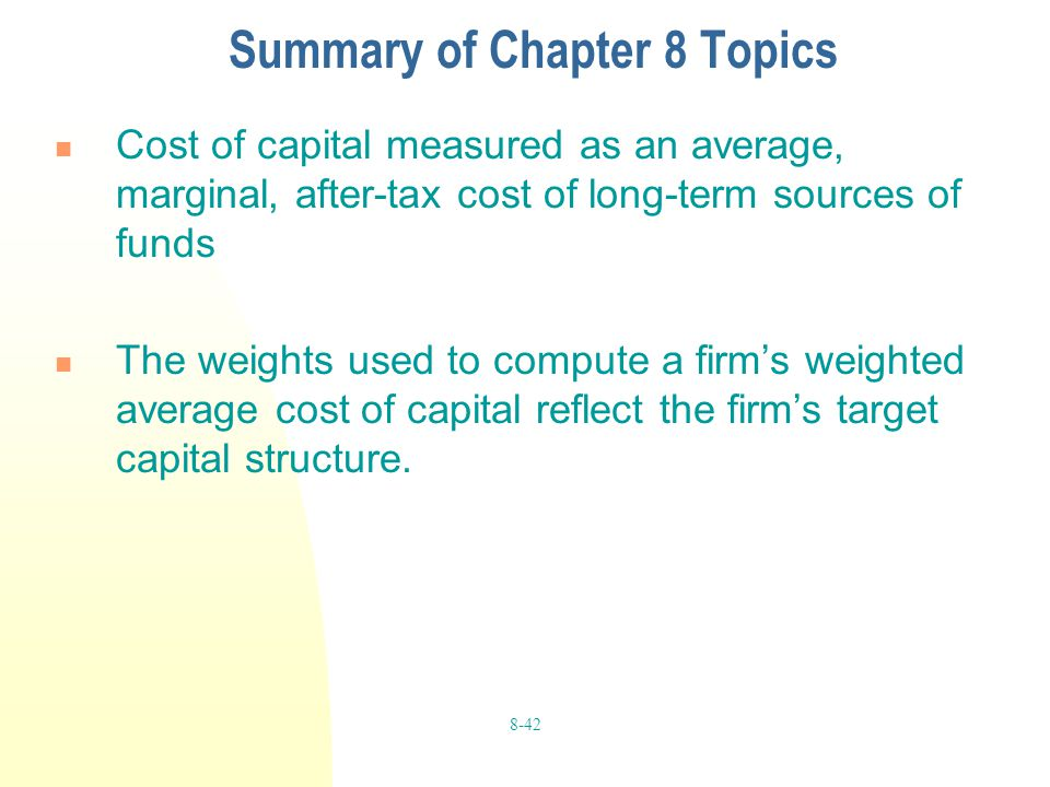 8-42 Summary of Chapter 8 Topics Cost of capital measured as an average, marginal, after-tax cost of long-term sources of funds The weights used to co