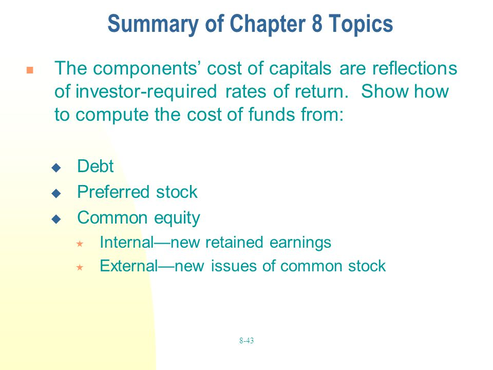 8-43 Summary of Chapter 8 Topics The components' cost of capitals are reflections of investor-required rates of return. Show how to compute the cost o