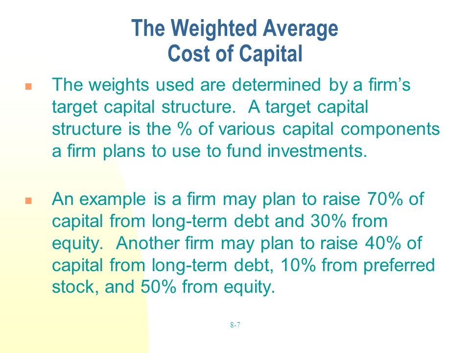 8-7 The Weighted Average Cost of Capital The weights used are determined by a firm's target capital structure. A target capital structure is the % of