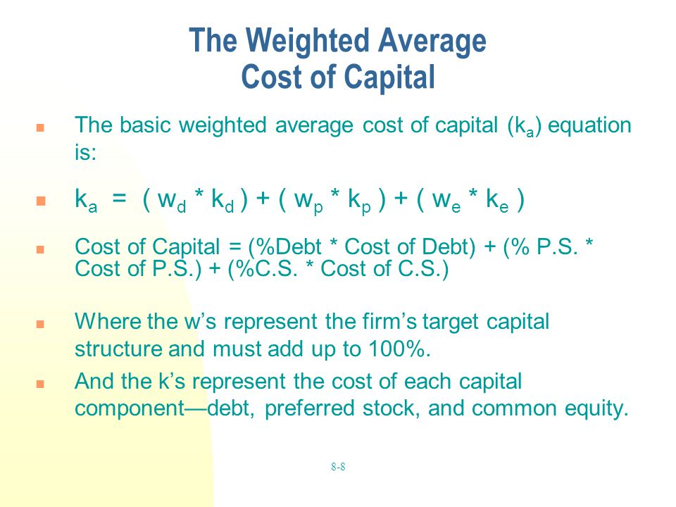 8-8 The Weighted Average Cost of Capital The basic weighted average cost of capital (k a ) equation is: k a = ( w d * k d ) + ( w p * k p ) + ( w e *