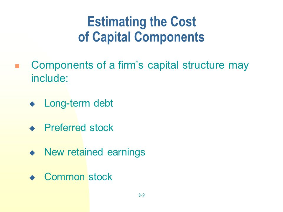 8-9 Estimating the Cost of Capital Components Components of a firm's capital structure may include:  Long-term debt  Preferred stock  New retained