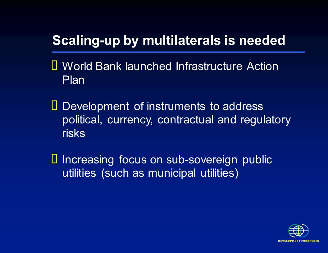 Scaling-up by multilaterals is needed  World Bank launched Infrastructure Action Plan  Development of instruments to address political, currency, contractual and regulatory risks  Increasing focus on sub-sovereign public utilities (such as municipal utilities)