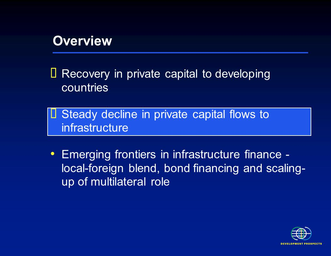 Overview  Recovery in private capital to developing countries  Steady decline in private capital flows to infrastructure Emerging frontiers in infra