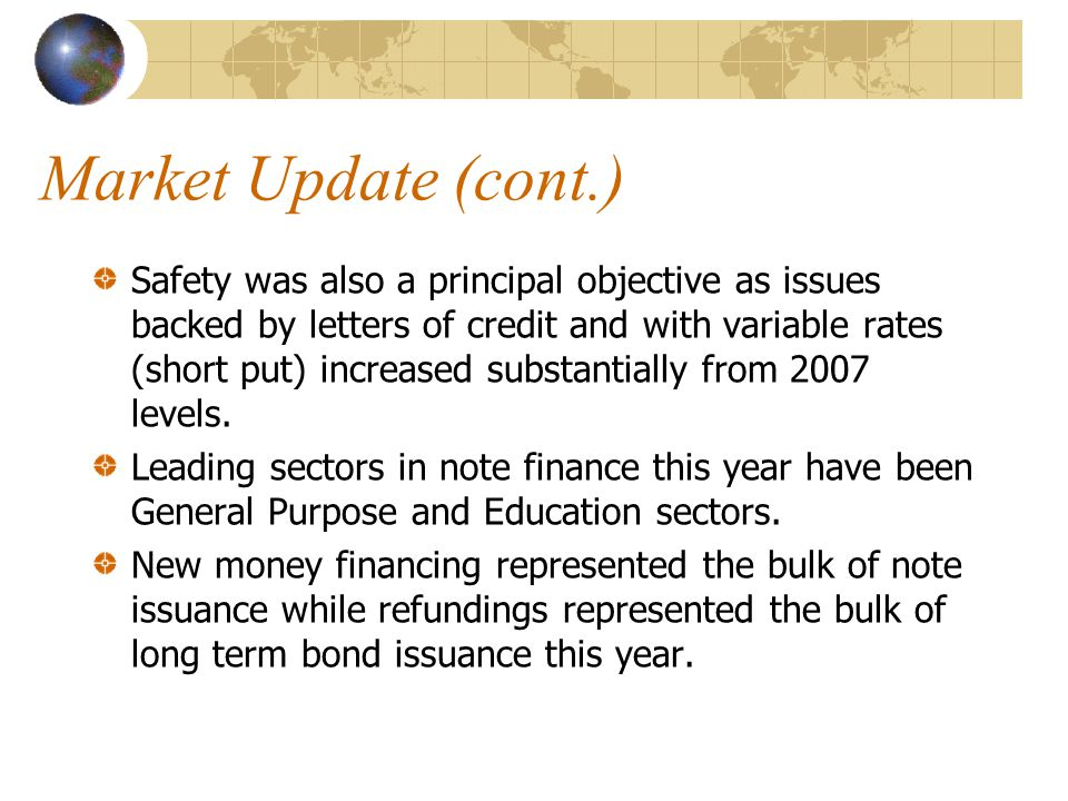 Market Update (cont.) Safety was also a principal objective as issues backed by letters of credit and with variable rates (short put) increased substantially from 2007 levels.