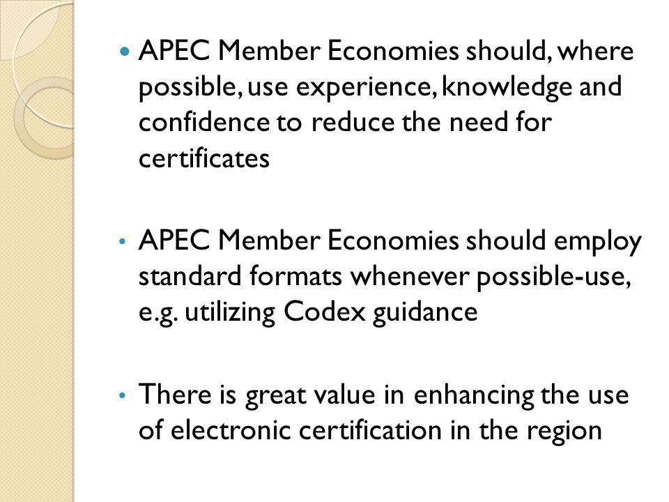 APEC Member Economies should, where possible, use experience, knowledge and confidence to reduce the need for certificates APEC Member Economies should employ standard formats whenever possible-use, e.g.
