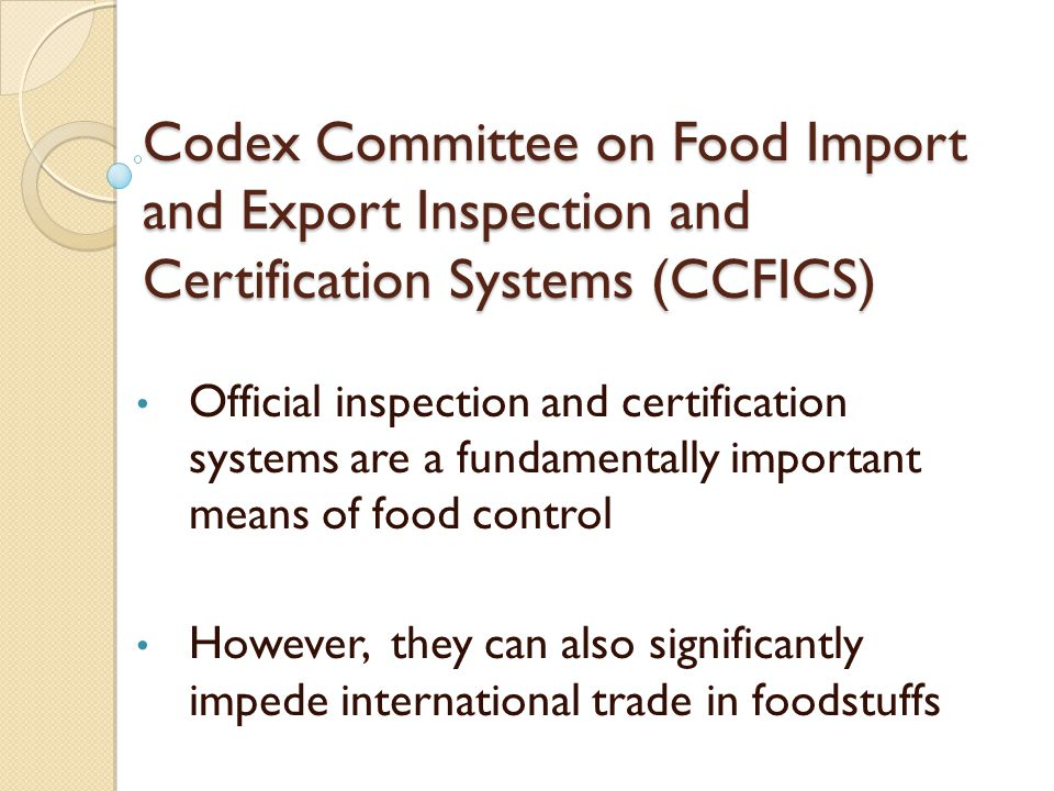 PRINCIPLES FOR FOOD IMPORT AND EXPORT INSPECTION AND CERTIFICATION CAC/GL 20 1995 In the choice of inspection and certification systems, there should be regard to costs to consumers and to the costs in money and time to the affected food industry and government consulting with interested bodies as appropriate.