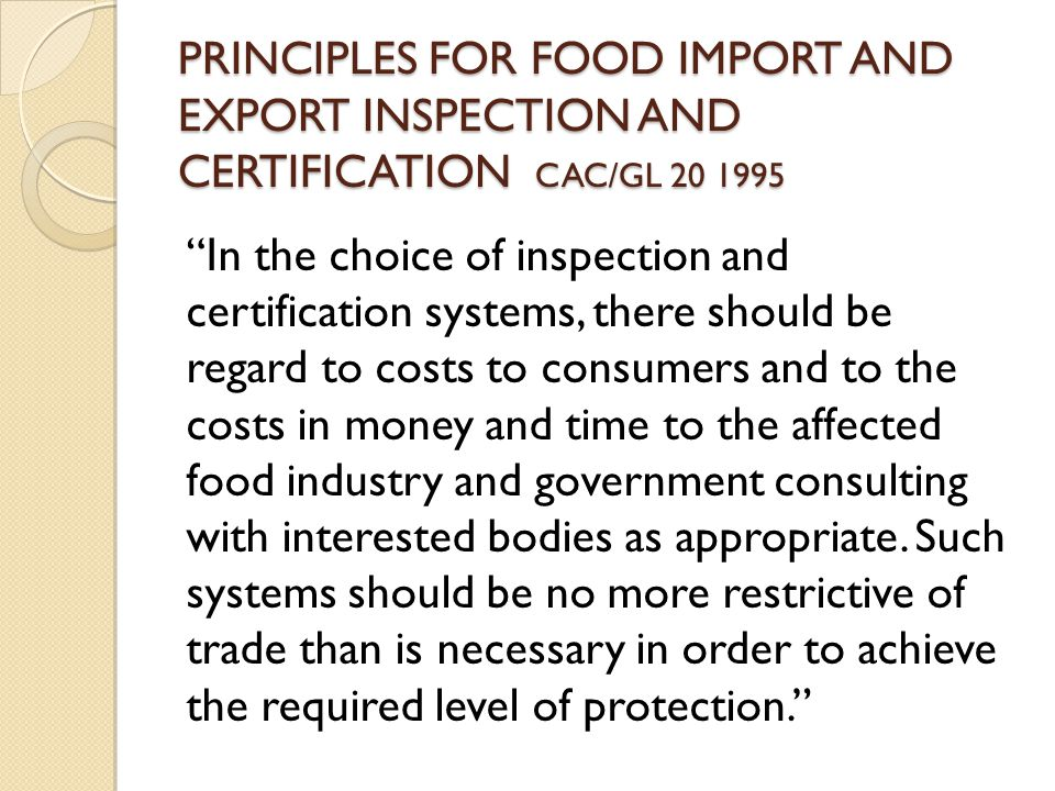 PRINCIPLES FOR FOOD IMPORT AND EXPORT INSPECTION AND CERTIFICATION CAC/GL In the choice of inspection and certification systems, there should be regard to costs to consumers and to the costs in money and time to the affected food industry and government consulting with interested bodies as appropriate.