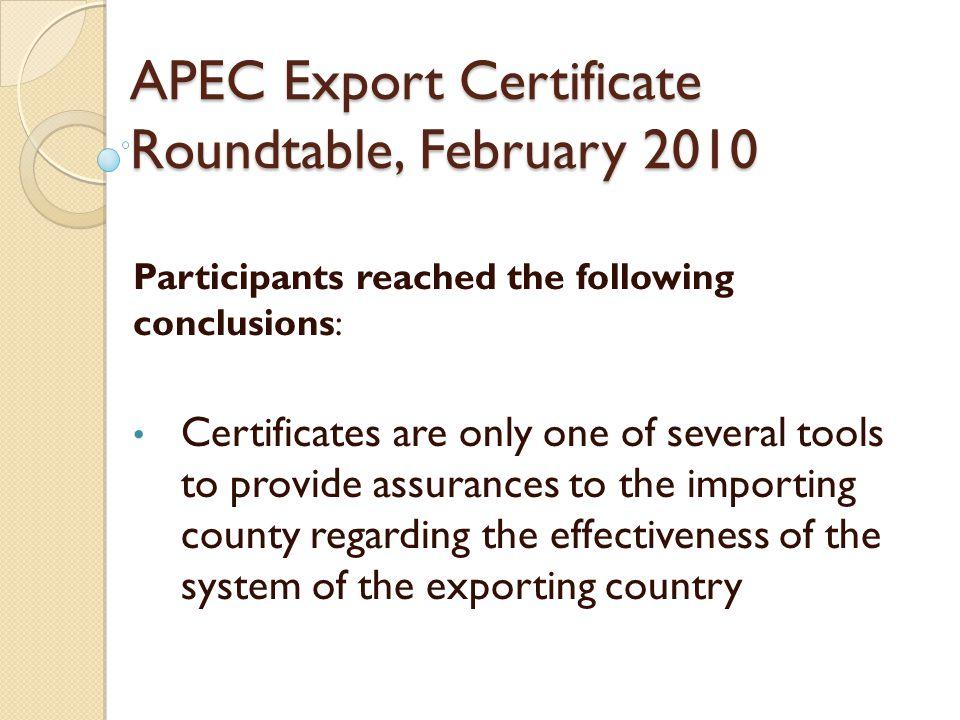 APEC Export Certificate Roundtable, February 2010 Participants reached the following conclusions : Certificates are only one of several tools to provide assurances to the importing county regarding the effectiveness of the system of the exporting country