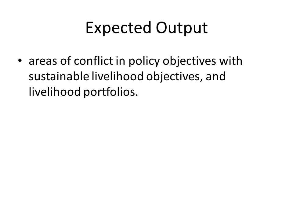 Expected Output areas of conflict in policy objectives with sustainable livelihood objectives, and livelihood portfolios.