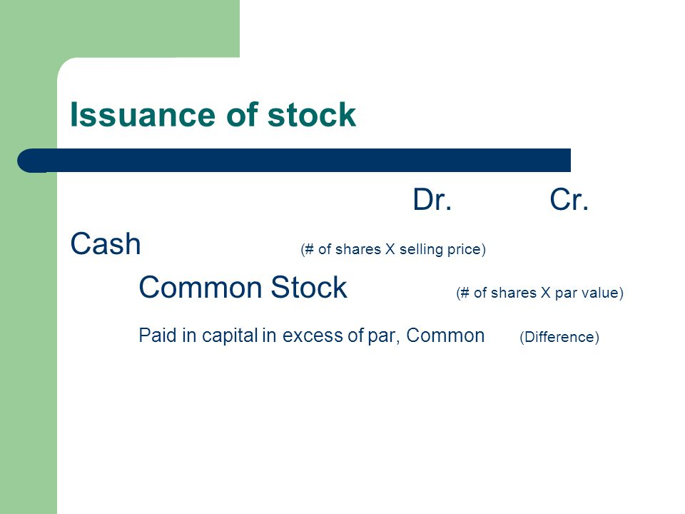 Issuance of stock Dr.Cr. Cash (# of shares X selling price) Common Stock (# of shares X par value) Paid in capital in excess of par, Common (Differenc