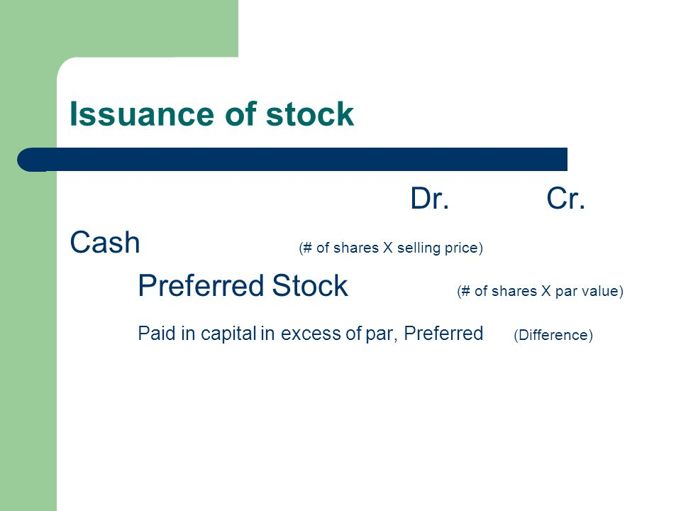 Issuance of stock Dr.Cr. Cash (# of shares X selling price) Preferred Stock (# of shares X par value) Paid in capital in excess of par, Preferred (Dif