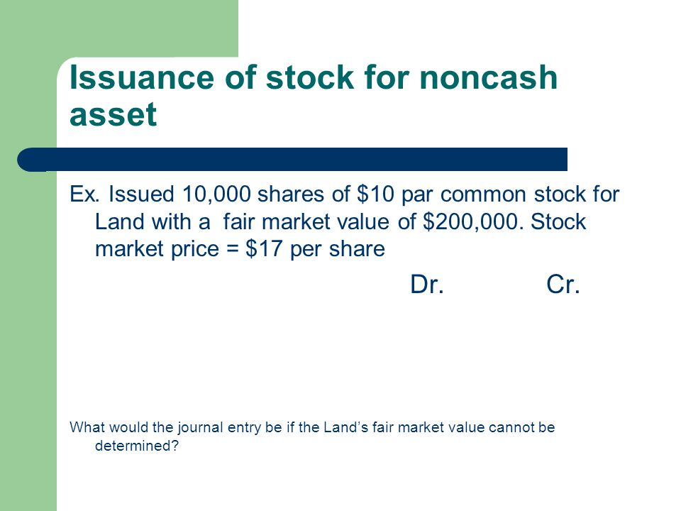 Issuance of stock for noncash asset Ex. Issued 10,000 shares of $10 par common stock for Land with a fair market value of $200,000. Stock market price