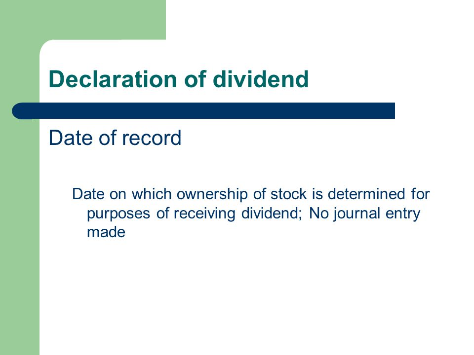 Declaration of dividend Date of record Date on which ownership of stock is determined for purposes of receiving dividend; No journal entry made