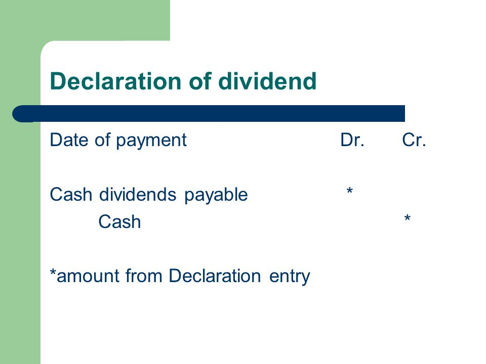 Declaration of dividend Date of payment Dr. Cr. Cash dividends payable * Cash * *amount from Declaration entry