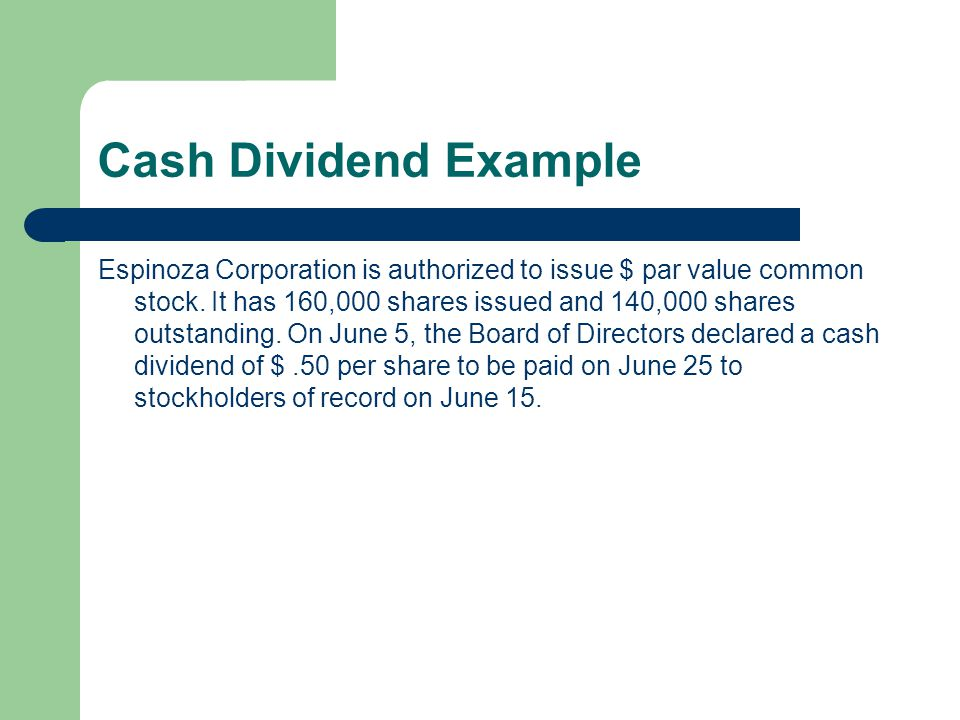 Cash Dividend Example Espinoza Corporation is authorized to issue $ par value common stock. It has 160,000 shares issued and 140,000 shares outstandin