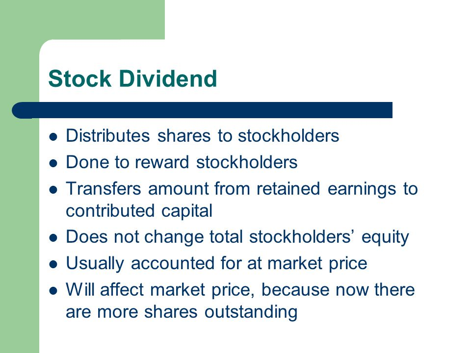 Stock Dividend Distributes shares to stockholders Done to reward stockholders Transfers amount from retained earnings to contributed capital Does not