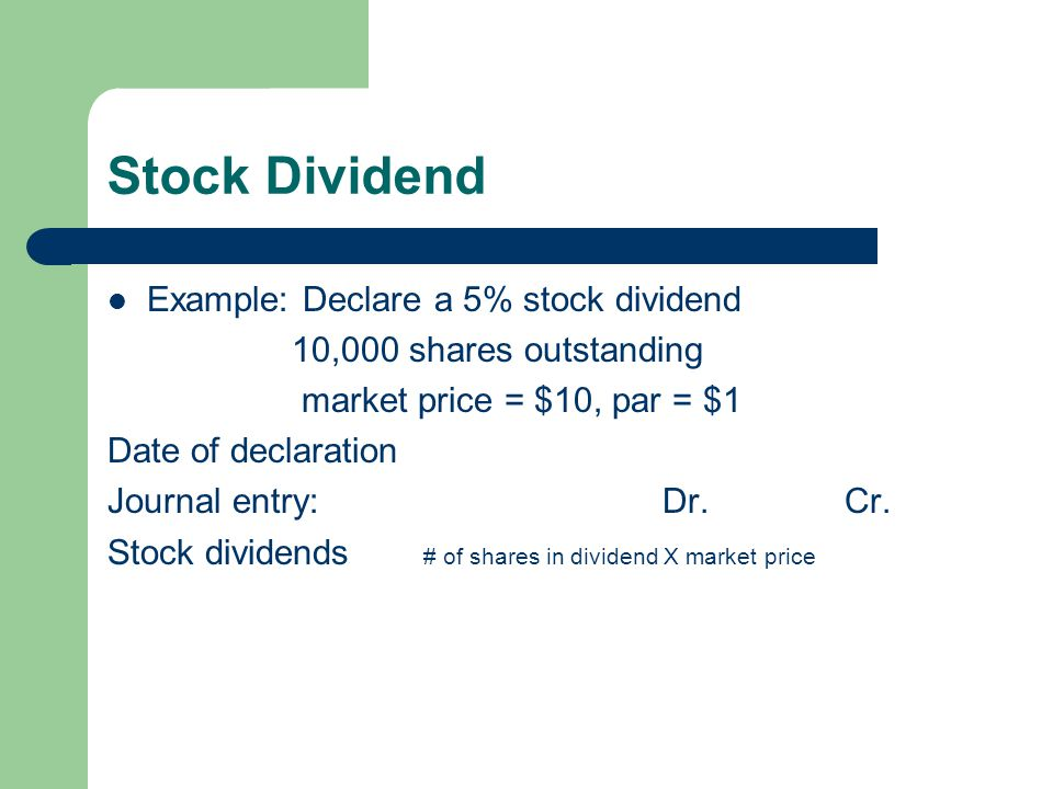Stock Dividend Example: Declare a 5% stock dividend 10,000 shares outstanding market price = $10, par = $1 Date of declaration Journal entry: Dr.Cr. S