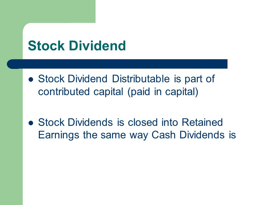 Stock Dividend Stock Dividend Distributable is part of contributed capital (paid in capital) Stock Dividends is closed into Retained Earnings the same
