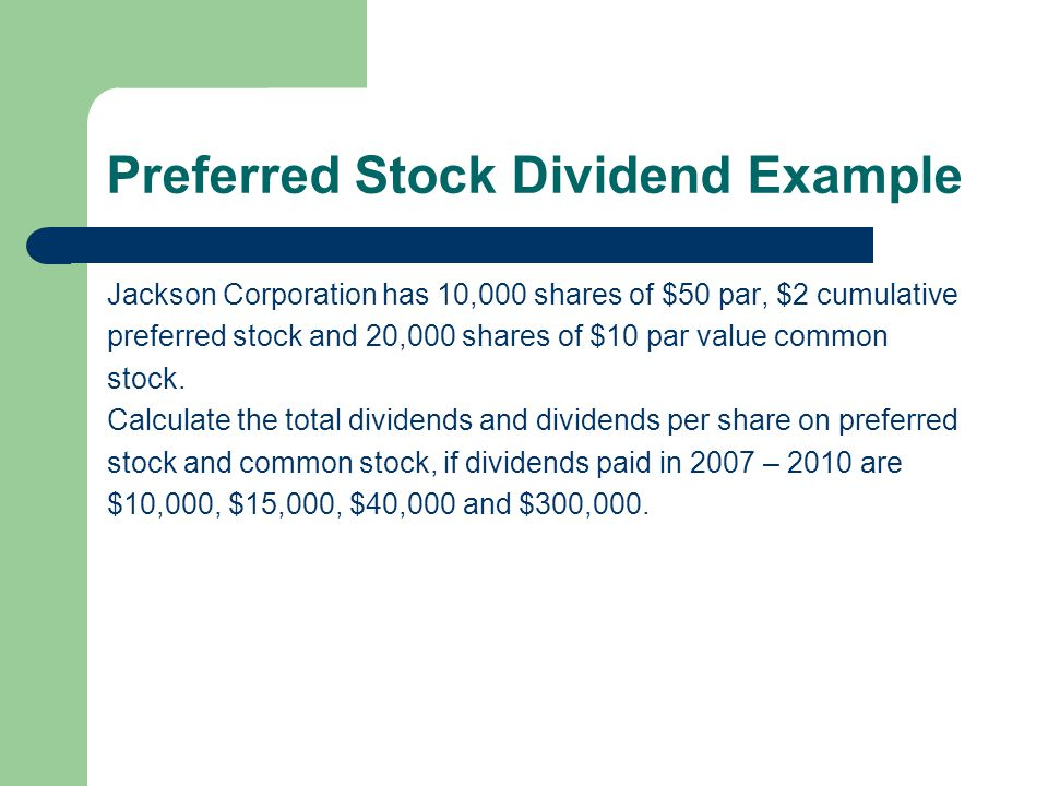 Preferred Stock Dividend Example Jackson Corporation has 10,000 shares of $50 par, $2 cumulative preferred stock and 20,000 shares of $10 par value co