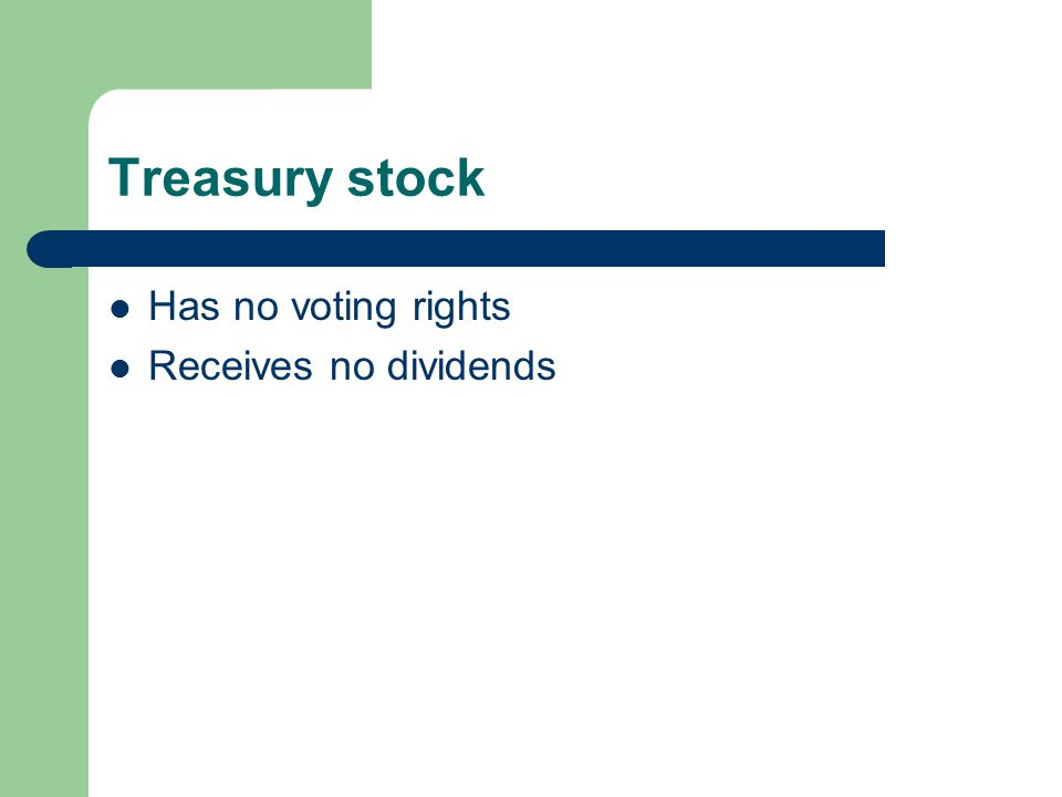 Treasury stock Has no voting rights Receives no dividends