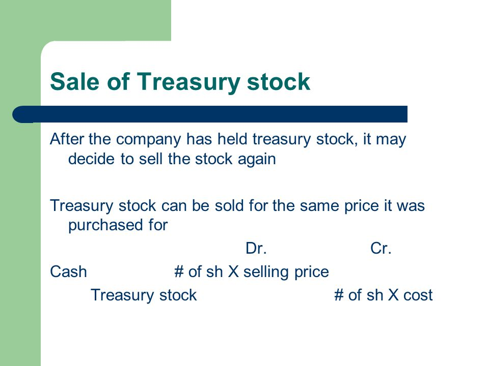 Sale of Treasury stock After the company has held treasury stock, it may decide to sell the stock again Treasury stock can be sold for the same price
