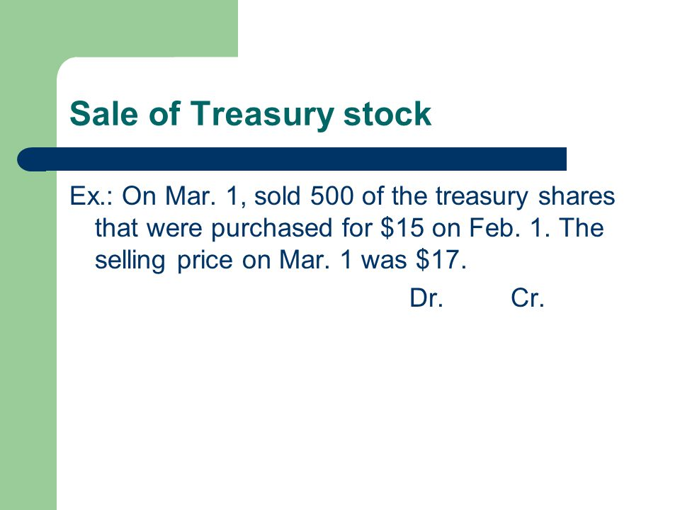Sale of Treasury stock Ex.: On Mar. 1, sold 500 of the treasury shares that were purchased for $15 on Feb. 1. The selling price on Mar. 1 was $17. Dr.
