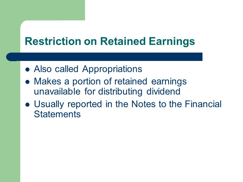 Restriction on Retained Earnings Also called Appropriations Makes a portion of retained earnings unavailable for distributing dividend Usually reporte