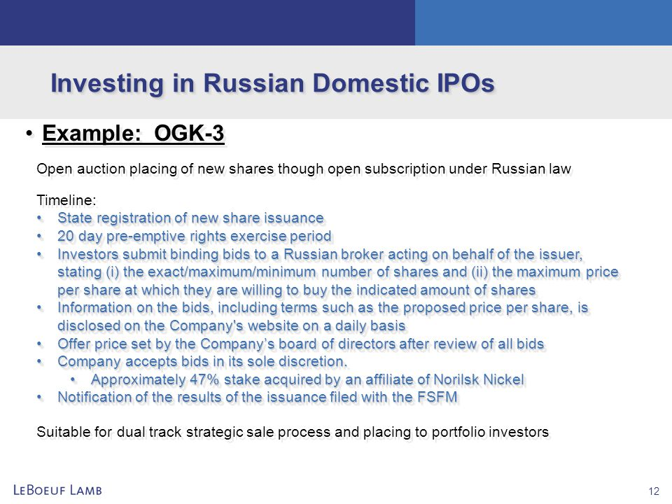 12 Investing in Russian Domestic IPOs Example: OGK-3 Open auction placing of new shares though open subscription under Russian law Timeline: State reg