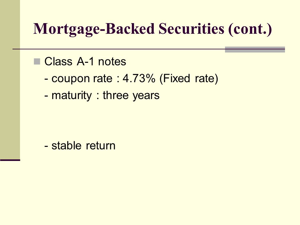 Mortgage-Backed Securities (cont.) Class A-1 notes - coupon rate : 4.73% (Fixed rate) - maturity : three years - stable return
