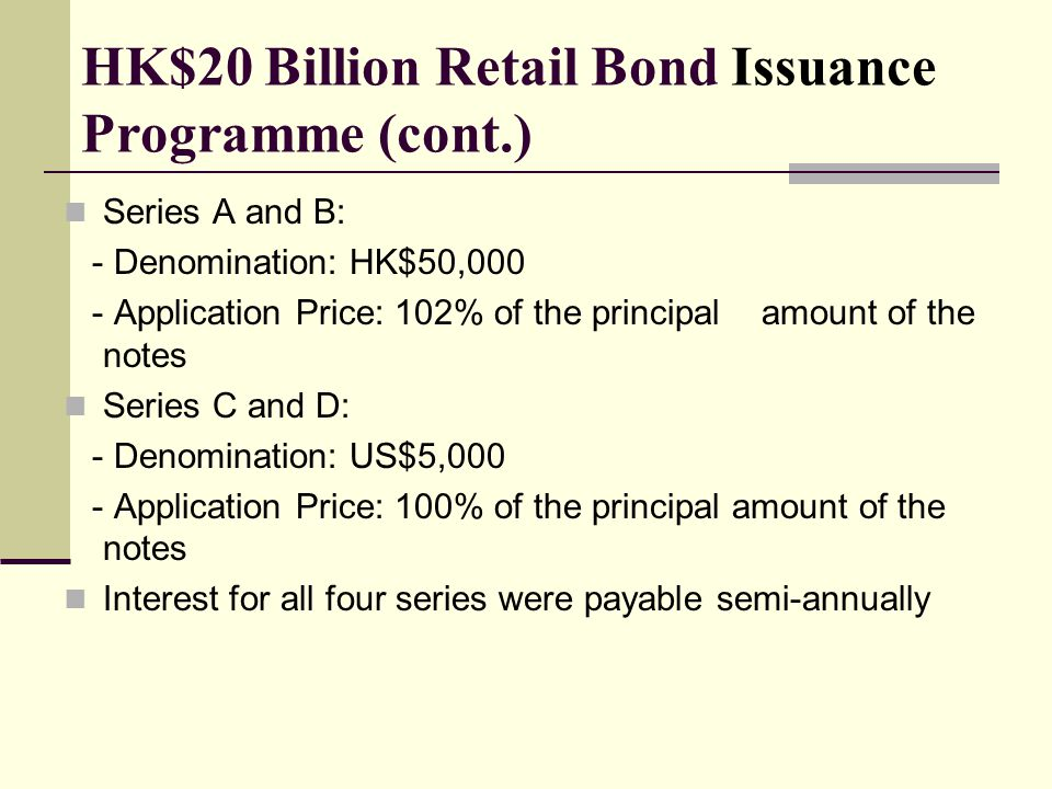 HK$20 Billion Retail Bond Issuance Programme (cont.) Series A and B: - Denomination: HK$50,000 - Application Price: 102% of the principal amount of the notes Series C and D: - Denomination: US$5,000 - Application Price: 100% of the principal amount of the notes Interest for all four series were payable semi-annually