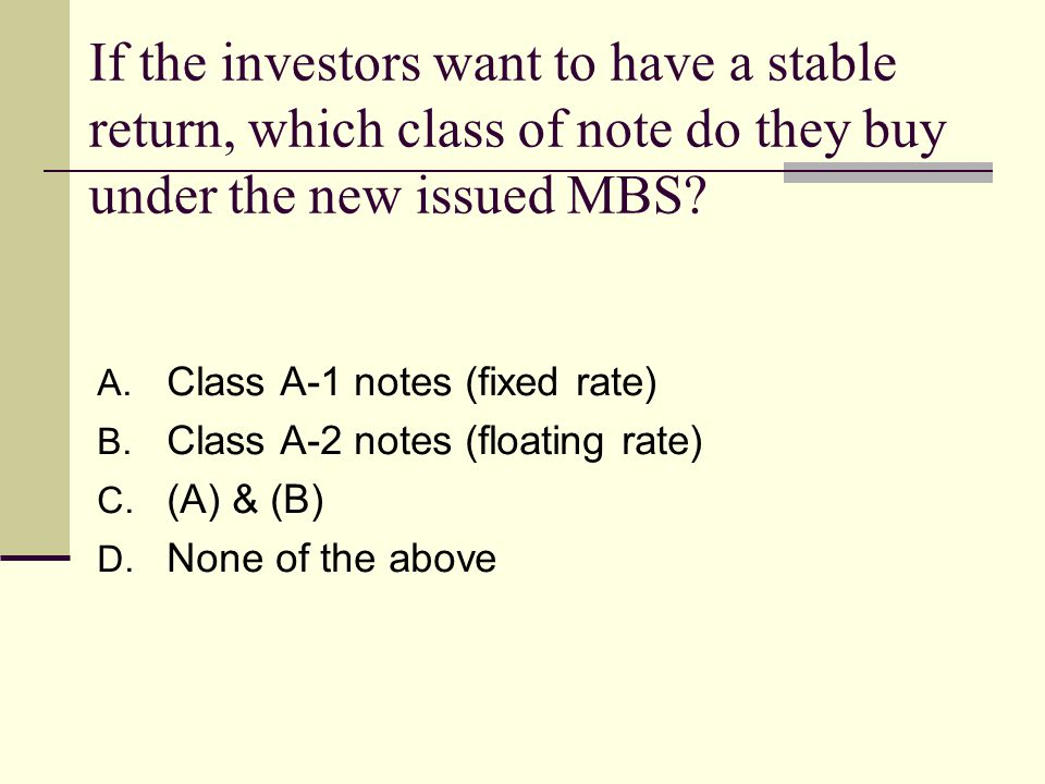 If the investors want to have a stable return, which class of note do they buy under the new issued MBS.
