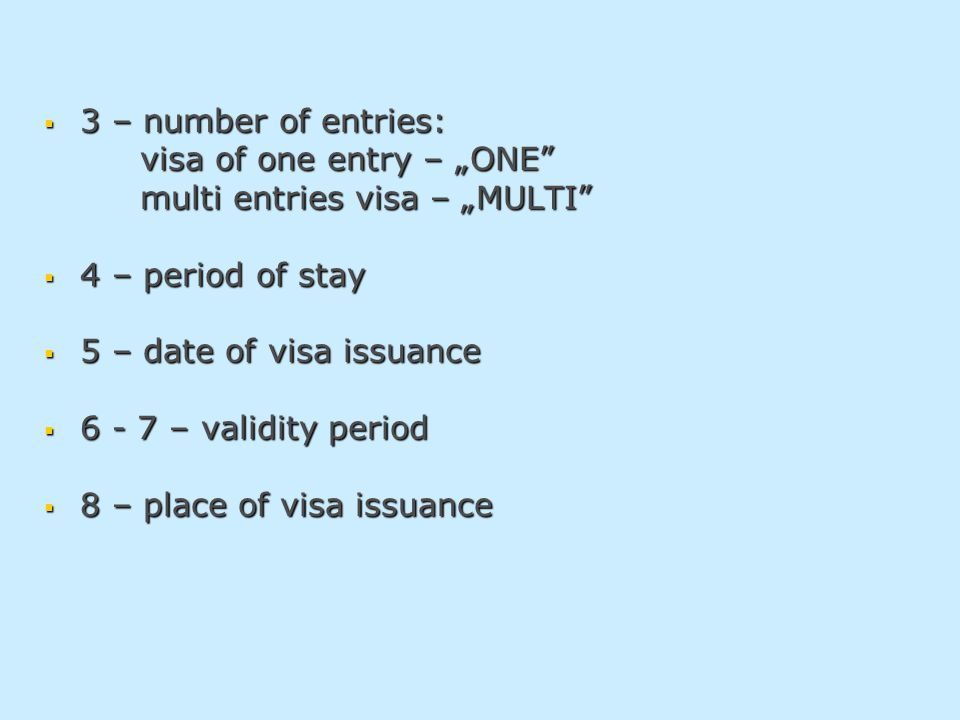 " 3 – number of entries: visa of one entry – ""ONE visa of one entry – ""ONE multi entries visa – ""MULTI multi entries visa – ""MULTI  4 – period of stay  5 – date of visa issuance  6 - 7 – validity period  8 – place of visa issuance"