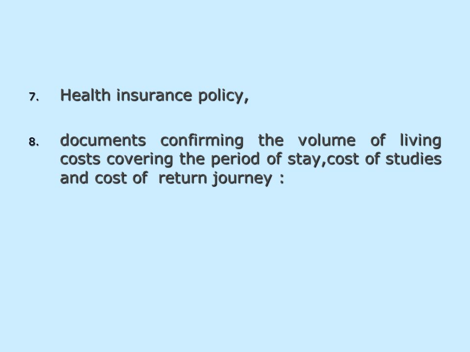 7. Health insurance policy, 8. documents confirming the volume of living costs covering the period of stay,cost of studies and cost of return journey