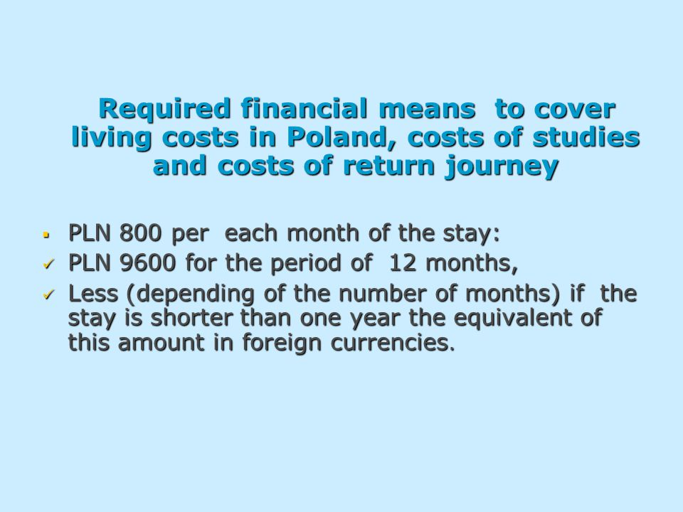 Required financial means to cover living costs in Poland, costs of studies and costs of return journey Required financial means to cover living costs