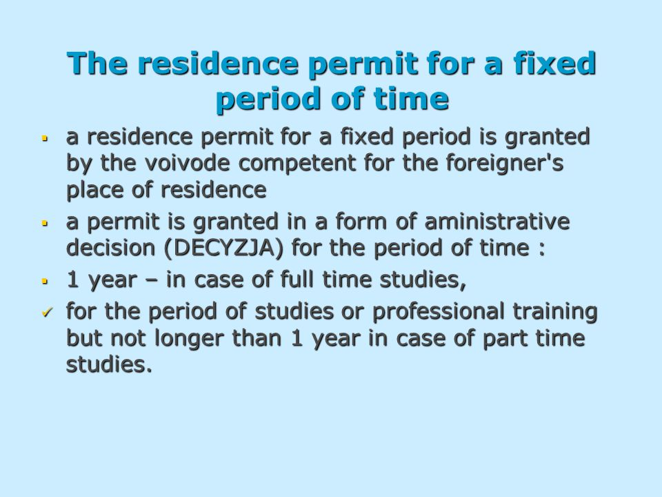 The residence permit for a fixed period of time  a residence permit for a fixed period is granted by the voivode competent for the foreigner s place of residence  a permit is granted in a form of aministrative decision (DECYZJA) for the period of time :  1 year – in case of full time studies, for the period of studies or professional training but not longer than 1 year in case of part time studies.