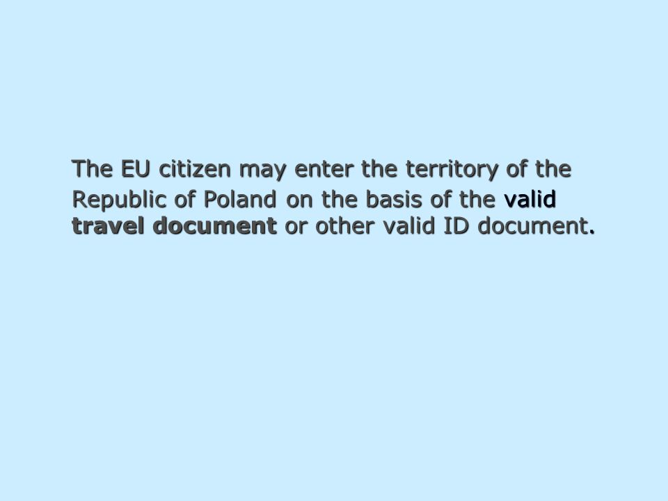 The EU citizen may enter the territory of the Republic of Poland on the basis of the valid travel document or other valid ID document.