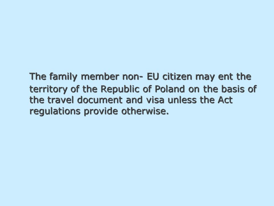 The family member non- EU citizen may ent the territory of the Republic of Poland on the basis of the travel document and visa unless the Act regulations provide otherwise.