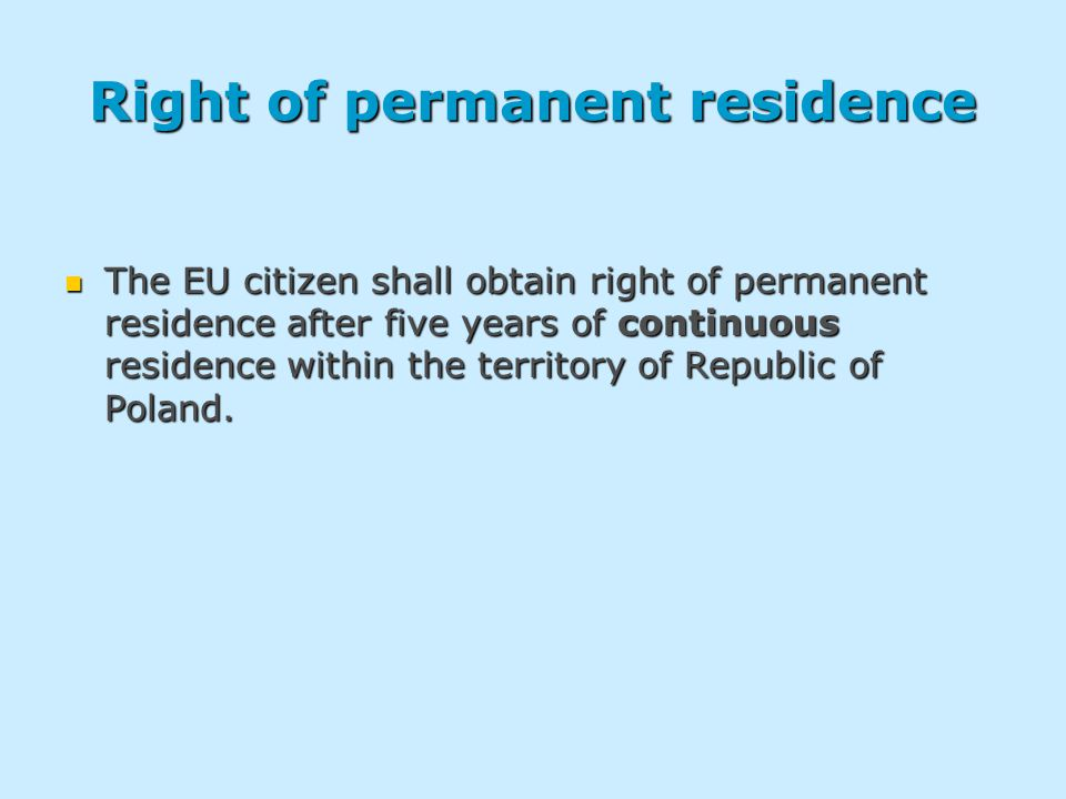Right of permanent residence The EU citizen shall obtain right of permanent residence after five years of continuous residence within the territory of Republic of Poland.