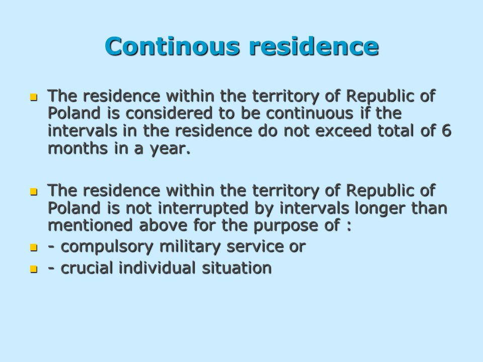 Continous residence The residence within the territory of Republic of Poland is considered to be continuous if the intervals in the residence do not exceed total of 6 months in a year.