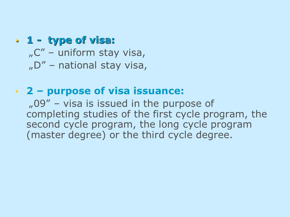 " 1 - type of visa: ""C – uniform stay visa, ""D – national stay visa,   2 – purpose of visa issuance: ""09 – visa is issued in the purpose of completing studies of the first cycle program, the second cycle program, the long cycle program (master degree) or the third cycle degree."