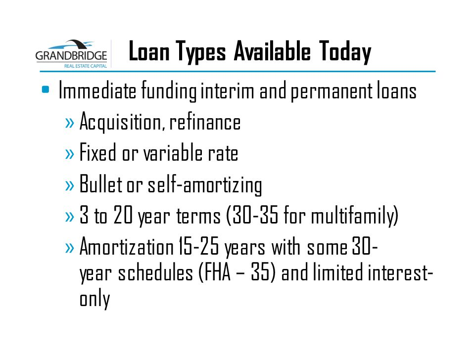 Loan Types Available Today Immediate funding interim and permanent loans »Acquisition, refinance »Fixed or variable rate »Bullet or self-amortizing »3 to 20 year terms (30-35 for multifamily) »Amortization 15-25 years with some 30- year schedules (FHA – 35) and limited interest- only