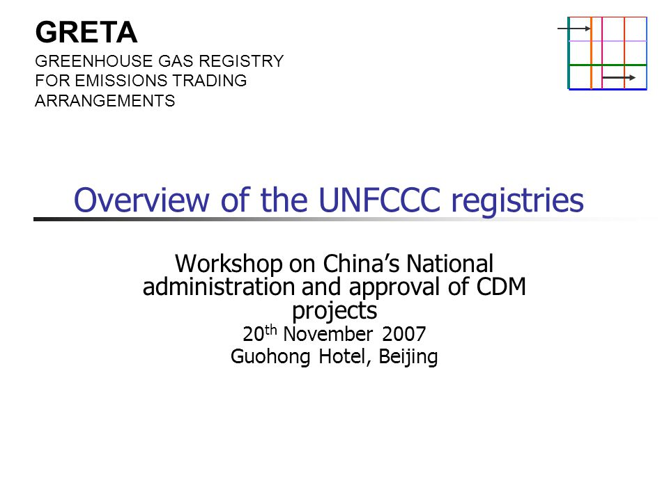 GRETA GREENHOUSE GAS REGISTRY FOR EMISSIONS TRADING ARRANGEMENTS Overview of the UNFCCC registries Workshop on China's National administration and approval of CDM projects 20 th November 2007 Guohong Hotel, Beijing
